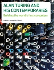 Alan Turing and his Contemporaries - Building the world's first computers ebook by Simon Lavington,Chris Burton,Martin Campbell-Kelly,Roger Johnson,Simon Lavington