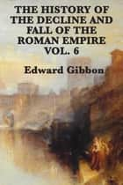 History of the Decline and Fall of the Roman Empire Vol 6 ebook by