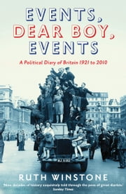 Events, Dear Boy, Events: A Political Diary of Britain 1921-2010 ebook by Ruth Winstone