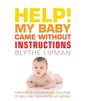 Help! My Baby Came Without Instructions - How to Survive (and Enjoy) Your Baby's First Year ebook by Blythe Lipman