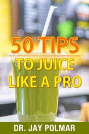 50 Juicing Tips to Juice Like A Pro ebook by Dr. Jay Polmar