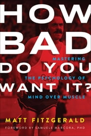 How Bad Do You Want It? - Mastering the Psychology of Mind over Muscle ebook by Matt Fitzgerald