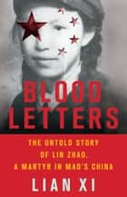 Blood Letters - The Untold Story of Lin Zhao, a Martyr in Mao's China ebook by Lian Xi