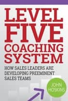 Level Five Coaching System - How Sales Leaders Are Developing Preeminent Sales Teams ebook by John Hoskins