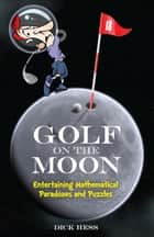 Golf on the Moon - Entertaining Mathematical Paradoxes and Puzzles ebook by Dick Hess