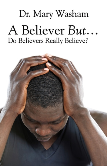 A Believer But…Do Believers Really Believe? ebook by Dr. Mary Washam
