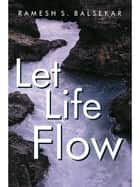 Let Life Flow - Meeting The Challenges Of Daily Living In A Calm, Peaceful Way ebook by Ramesh Balsekar