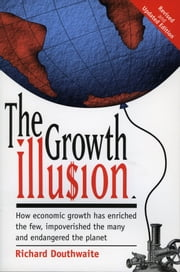 The Growth Illusion - How economic growth has enriched the few, impoverished the many and endangered the planet. ebook by Richard Douthwaite