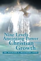 The Nine Levels of Anointing Power for Christian Growth ebook by Dr. Richard E. Weathers, PsyD