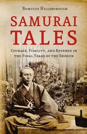 Samurai Tales - Courage, Fidelity and Revenge in the Final Years of the Shogun ebook by Romulus Hillsborough