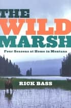 The Wild Marsh - Four Seasons at Home in Montana ebook by Rick Bass