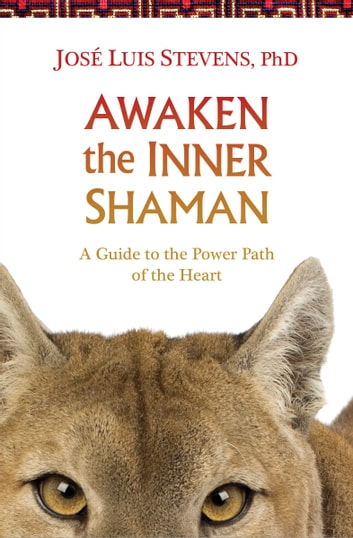 Awaken the Inner Shaman - A Guide to the Power Path of the Heart ebook by José Luis Stevens, Ph.D.