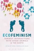 Ecofeminism: Feminist Intersections with Other Animals and the Earth ebook by Carol J. Adams, Professor Lori Gruen