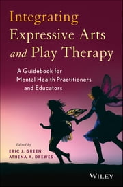 Integrating Expressive Arts and Play Therapy with Children and Adolescents ebook by Eric J. Green,Athena A. Drewes
