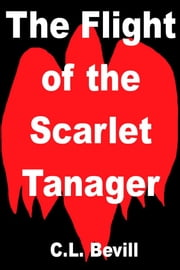 The Flight of the Scarlet Tanager ebook by C.L. Bevill