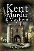 Kent Murder and Mayhem ebook by Roy Ingleton