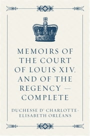 Memoirs of the Court of Louis XIV. and of the Regency — Complete ebook by duchesse d' Charlotte-Elisabeth Orléans