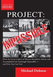 Project: Impossible - How the Great Leaders of History Identified, Solved, and Accomplished the Seemingly Impossible — and How You Can Too! ebook by Michael Dobson