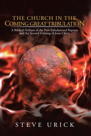The Church in the Coming Great Tribulation - A Biblical Defense of the Post-Tribulational Rapture and the Second Coming of Jesus Christ ebook by Steve Urick