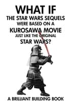 What If the Star Wars Sequels Were Based on a Kurosawa Movie Just Like the Original Star Wars? ebook by Brilliant Building