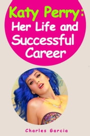 Katy Perry: Her Life and Successful Career ebook by Charles Garcia