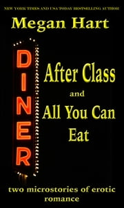 After Class and All You Can Eat - Two Microstories of Erotic Romance ebook by Megan Hart