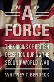 """A"" Force - The Origins of British Deception in the Second World War ebook by Whitney Bendeck"