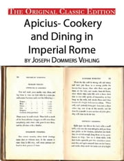 Apicius- Cookery and Dining in Imperial Rome, by Joseph Dommers Vehling. - The Original Classic Edition ebook by Vehling, Joseph Dommers