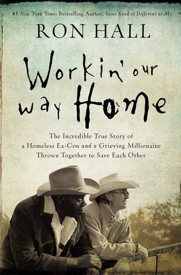 Workin' Our Way Home - The Incredible True Story of a Homeless Ex-Con and a Grieving Millionaire Thrown Together to Save Each Other ebook by Ron Hall