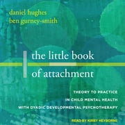 The Little Book of Attachment - Theory to Practice in Child Mental Health with Dyadic Developmental Psychotherapy audiobook by Daniel A. Hughes, Ben Gurney-Smith