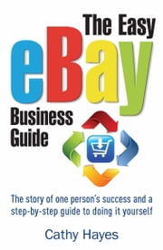 The Easy eBay Business Guide - The story of one person's success and a step-by-step guide to doing it yourself ebook by Cathy Hayes