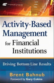 Activity-Based Management for Financial Institutions - Driving Bottom-Line Results ebook by Brent J. Bahnub,Gary Cokins