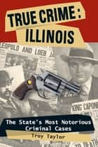 True Crime: Illinois - The State's Most Notorious Criminal Cases ebook by Troy Taylor