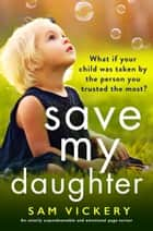Save My Daughter - An utterly unputdownable and emotional page-turner ebook by Sam Vickery