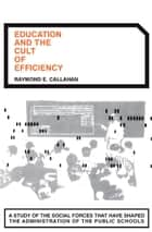 Education and the Cult of Efficiency ebook by Raymond E. Callahan