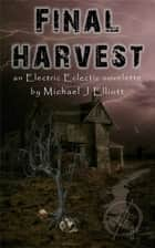 Final Harvest-An Electric Eclectic Book ebook by Michael J Elliott
