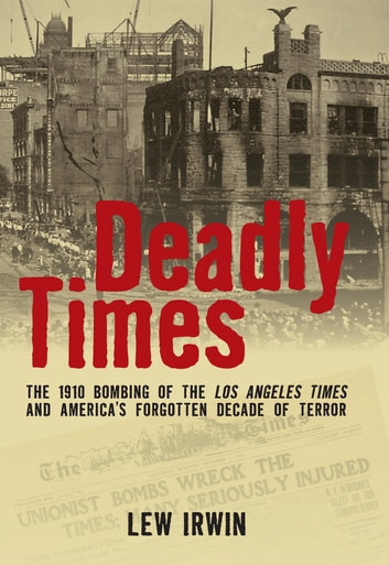 Deadly Times - The 1910 Bombing of the Los Angeles Times and America's Forgotten Decade of Terror ebook by Lew Irwin