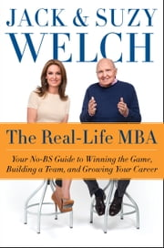 The Real-Life MBA - Your No-BS Guide to Winning the Game, Building a Team, and Growing Your Career ebook by Jack Welch,Suzy Welch