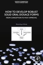 How to Develop Robust Solid Oral Dosage Forms - From Conception to Post-Approval ebook by Bhavishya Mittal