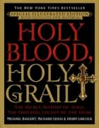 Holy Blood, Holy Grail Illustrated Edition - The Secret History of Jesus, the Shocking Legacy of the Grail ebook by Michael Baigent, Richard Leigh