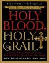 Holy Blood, Holy Grail Illustrated Edition - The Secret History of Jesus, the Shocking Legacy of the Grail ebook by Michael Baigent,Richard Leigh