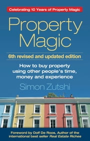 Property Magic: How to Buy Property Using Other People's Time, Money and Experience ebook by Simon Zutshi, Simon Zutshi