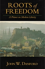 Roots of Freedom - A Primer on Modern Liberty ebook by John W. Danford
