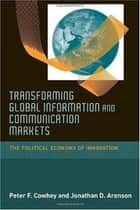 Transforming Global Information and Communication Markets: The Political Economy of Innovation ebook by Peter F. Cowhey, Jonathan D. Aronson