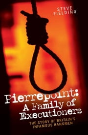 Pierrepoint: A Family of Executioners - The Story of Britain's Infamous Hangmen ebook by Steve Fielding