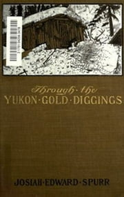 Through the Yukon Gold Diggings (Illustrated) ebook by Josiah Edward Spurr