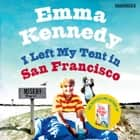 I Left My Tent in San Francisco audiobook by Emma Kennedy, Emma Kennedy