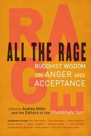 All the Rage - Buddhist Wisdom on Anger and Acceptance ebook by Andrea Miller,editors of the Shambhala Sun