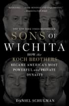Sons of Wichita - How the Koch Brothers Became America's Most Powerful and Private Dynasty ebook by Daniel Schulman