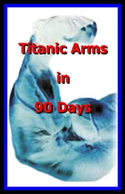 Big Arms Titanic Arms in 90 Days! ebook by Life Science Institute, Science Institut